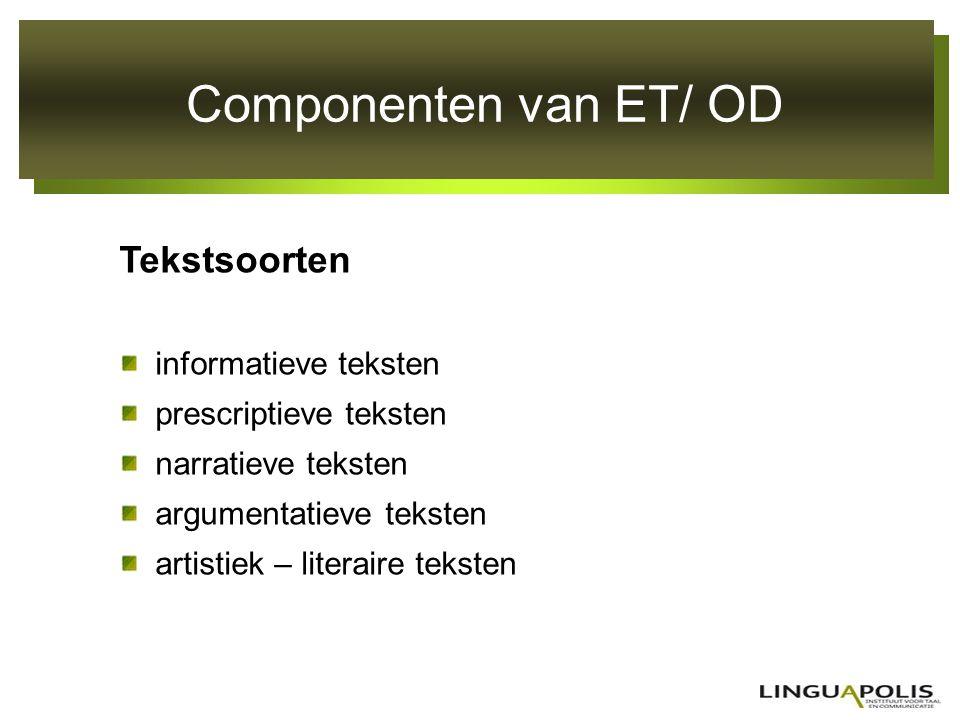 Componenten van ET/ OD Tekstsoorten informatieve teksten prescriptieve teksten narratieve teksten argumentatieve teksten artistiek – literaire teksten