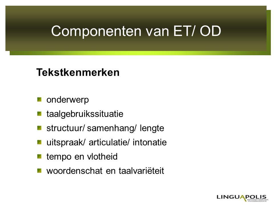 Componenten van ET/ OD Tekstkenmerken onderwerp taalgebruikssituatie structuur/ samenhang/ lengte uitspraak/ articulatie/ intonatie tempo en vlotheid