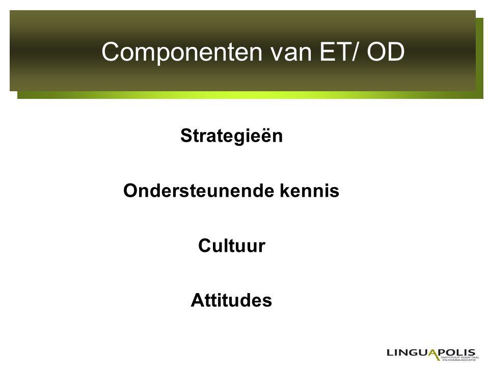 Componenten van ET/ OD Strategieën Ondersteunende kennis Cultuur Attitudes