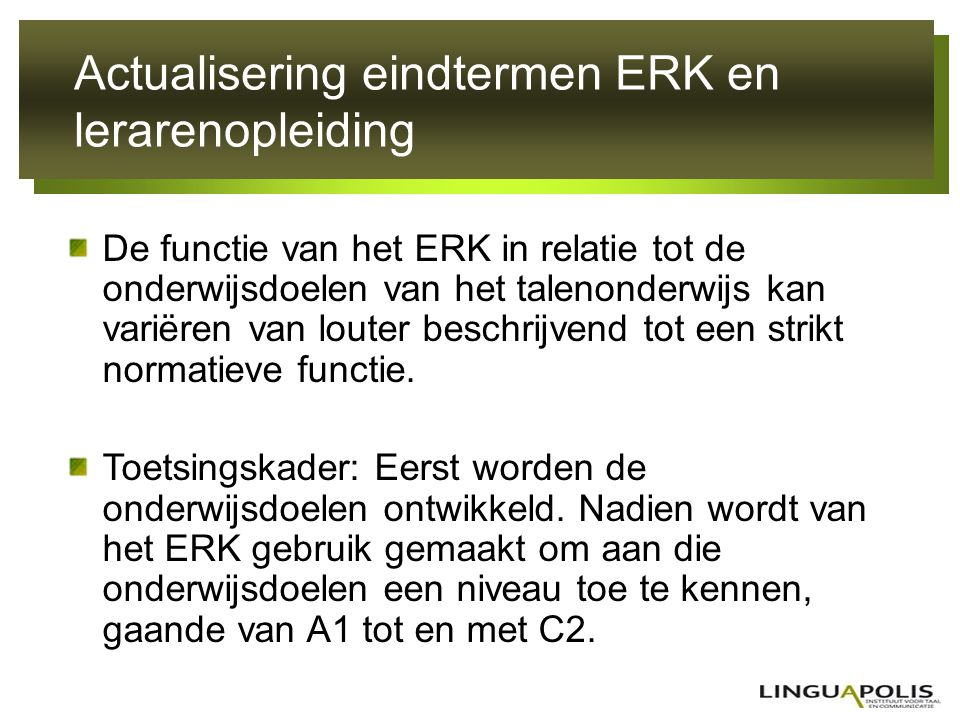 Actualisering eindtermen ERK en lerarenopleiding De functie van het ERK in relatie tot de onderwijsdoelen van het talenonderwijs kan variëren van lout