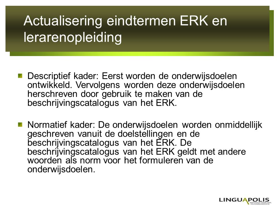 Actualisering eindtermen ERK en lerarenopleiding De rol die het ERK tot nu toe heeft gespeeld in de ontwikkeling van onderwijsdoelen voor het talenonderwijs in de Vlaamse Gemeenschap wordt hieronder geschetst; In het volwassenenonderwijs zijn eindtermen voor vreemde talen en NT2 ontwikkeld die gebruik maken van een aantal aspecten van het ERK.