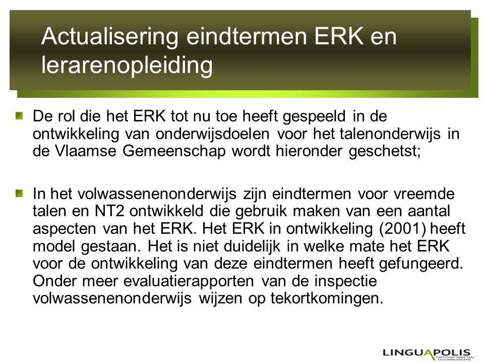 Actualisering eindtermen ERK en lerarenopleiding Bij de actualisering van de eindtermen moderne vreemde talen voor de basisvorming van het leerplichtonderwijs is het ERK enkel gebruikt als 'toetsingskader'.