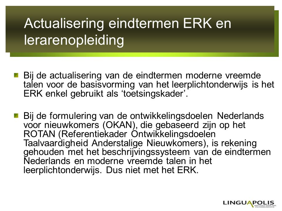 Actualisering eindtermen ERK en lerarenopleiding De beschrijving van de eindtermen Nederlands (NT1) in het volwassenenonderwijs (basiseducatie) en in het leerplichtonderwijs maakt weliswaar gebruik van een aantal elementen uit de beschrijvingscatalogus van het ERK, maar de vraag blijft of dit gebruik conform is met de doelstellingen van het ERK.