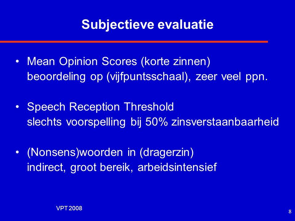 VPT 2008 7 Evaluatiemethoden Subjectieve evaluatie •meerdere sprekers en luisteraars •specifieke testmethoden •representatief •resultaten soms niet re