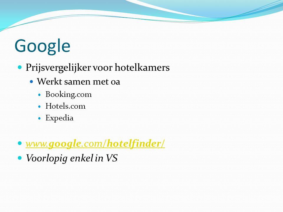 Google  Prijsvergelijker voor hotelkamers  Werkt samen met oa  Booking.com  Hotels.com  Expedia  www.google.com/hotelfinder/ www.google.com/hotelfinder/  Voorlopig enkel in VS