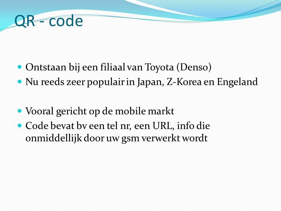 QR - code  Ontstaan bij een filiaal van Toyota (Denso)  Nu reeds zeer populair in Japan, Z-Korea en Engeland  Vooral gericht op de mobile markt  Code bevat bv een tel nr, een URL, info die onmiddellijk door uw gsm verwerkt wordt
