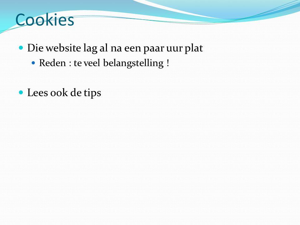 Cookies  Die website lag al na een paar uur plat  Reden : te veel belangstelling !  Lees ook de tips