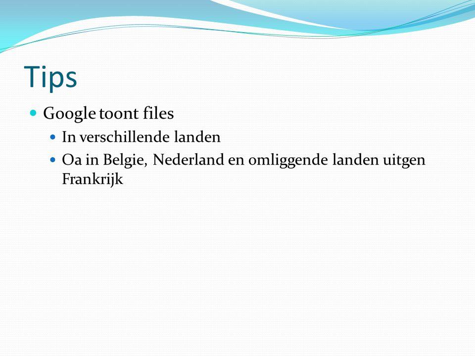 Tips  Google toont files  In verschillende landen  Oa in Belgie, Nederland en omliggende landen uitgen Frankrijk