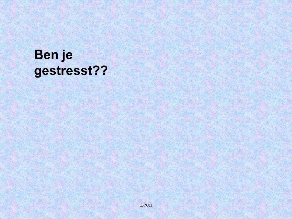 Léon Ben je gestresst??