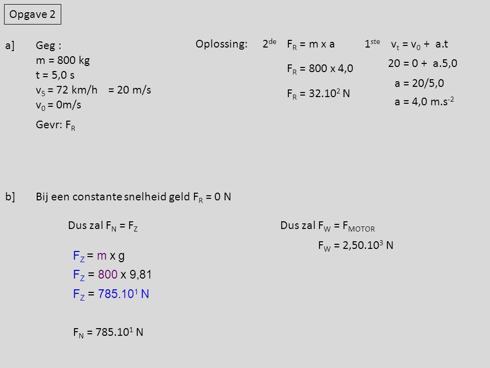 Opgave 2 Geg : m = 800 kg t = 5,0 s v 5 = 72 km/h v 0 = 0m/s = 20 m/s Gevr: F R Oplossing:F R = m x av t = v 0 + a.t1 ste 2 de 20 = 0 + a.5,0 a = 20/5