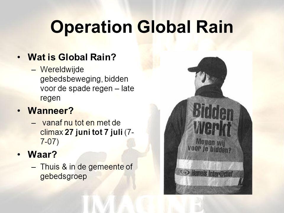 Operation Global Rain •Wat is Global Rain? –Wereldwijde gebedsbeweging, bidden voor de spade regen – late regen •Wanneer? – vanaf nu tot en met de cli