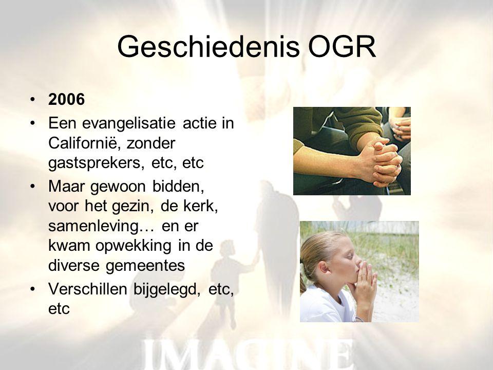 Geschiedenis OGR •2006 •Een evangelisatie actie in Californië, zonder gastsprekers, etc, etc •Maar gewoon bidden, voor het gezin, de kerk, samenleving