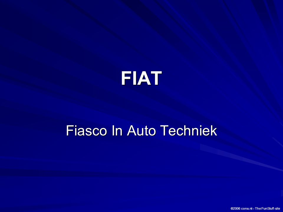 FIAT Fiasco In Auto Techniek Fiasco In Auto Techniek ©2006 cona.nl – The FunStuff-site