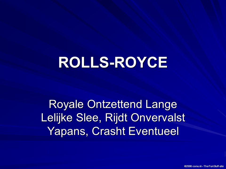 ROLLS-ROYCE Royale Ontzettend Lange Lelijke Slee, Rijdt Onvervalst Yapans, Crasht Eventueel ©2006 cona.nl – The FunStuff-site