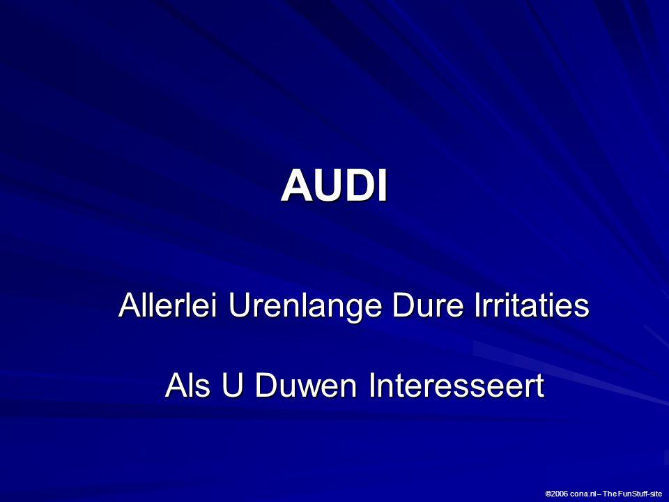 AUDI Allerlei Urenlange Dure Irritaties Als U Duwen Interesseert ©2006 cona.nl – The FunStuff-site