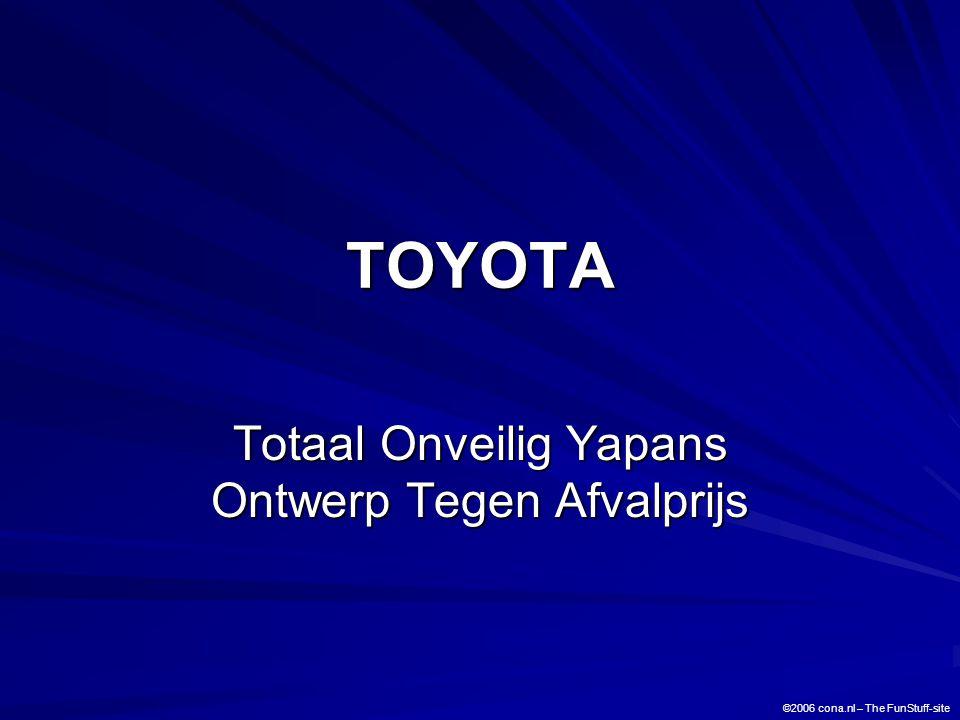 TOYOTA Totaal Onveilig Yapans Ontwerp Tegen Afvalprijs ©2006 cona.nl – The FunStuff-site