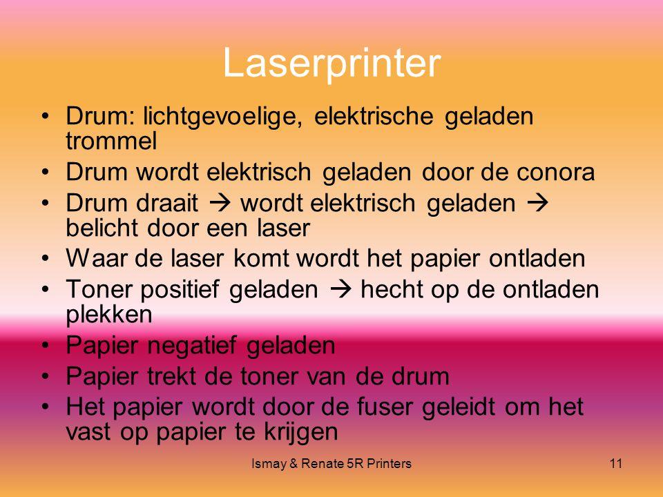 Ismay & Renate 5R Printers11 Laserprinter •Drum: lichtgevoelige, elektrische geladen trommel •Drum wordt elektrisch geladen door de conora •Drum draait  wordt elektrisch geladen  belicht door een laser •Waar de laser komt wordt het papier ontladen •Toner positief geladen  hecht op de ontladen plekken •Papier negatief geladen •Papier trekt de toner van de drum •Het papier wordt door de fuser geleidt om het vast op papier te krijgen