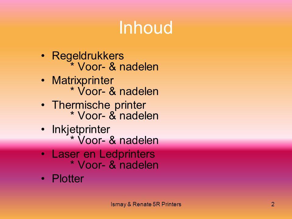 Ismay & Renate 5R Printers2 Inhoud •Regeldrukkers * Voor- & nadelen •Matrixprinter * Voor- & nadelen •Thermische printer * Voor- & nadelen •Inkjetprinter * Voor- & nadelen •Laser en Ledprinters * Voor- & nadelen •Plotter