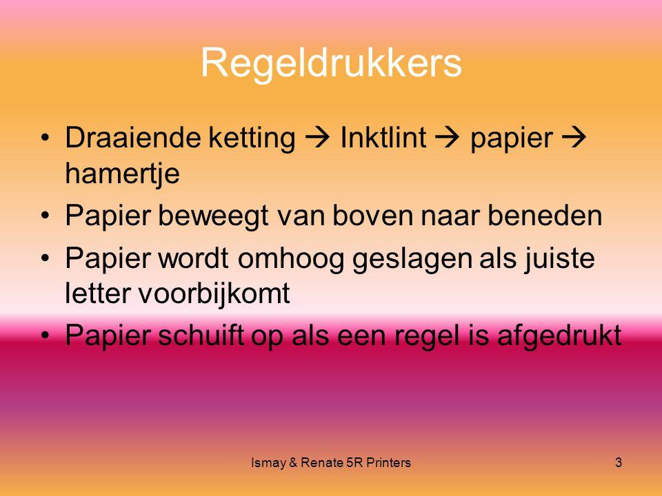Ismay & Renate 5R Printers3 Regeldrukkers •Draaiende ketting  Inktlint  papier  hamertje •Papier beweegt van boven naar beneden •Papier wordt omhoog geslagen als juiste letter voorbijkomt •Papier schuift op als een regel is afgedrukt