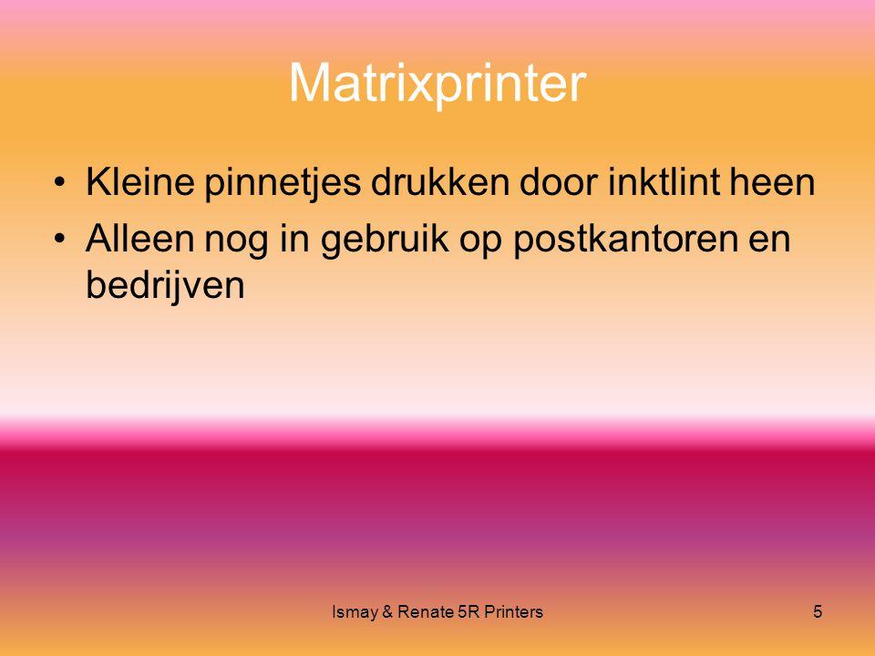 Ismay & Renate 5R Printers5 Matrixprinter •Kleine pinnetjes drukken door inktlint heen •Alleen nog in gebruik op postkantoren en bedrijven