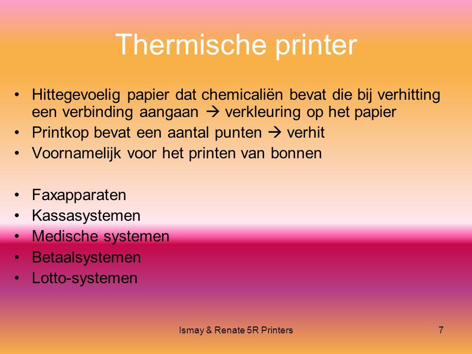 Ismay & Renate 5R Printers7 Thermische printer •Hittegevoelig papier dat chemicaliën bevat die bij verhitting een verbinding aangaan  verkleuring op het papier •Printkop bevat een aantal punten  verhit •Voornamelijk voor het printen van bonnen •Faxapparaten •Kassasystemen •Medische systemen •Betaalsystemen •Lotto-systemen