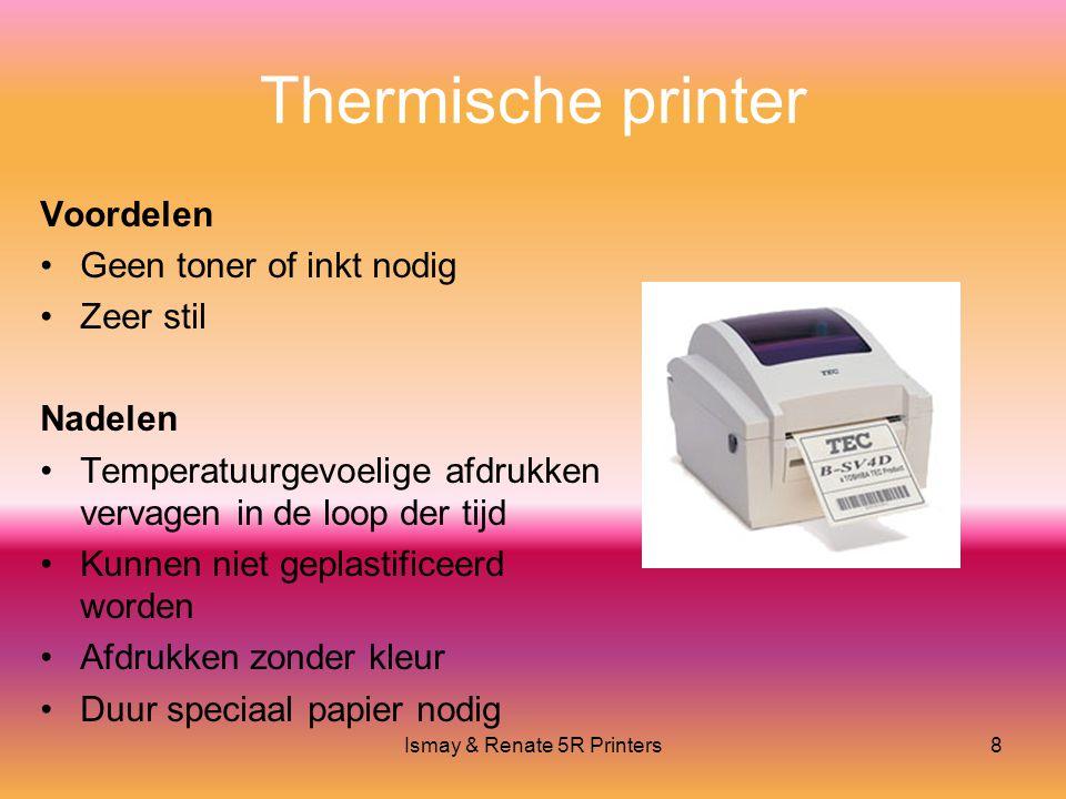 Ismay & Renate 5R Printers8 Thermische printer Voordelen •Geen toner of inkt nodig •Zeer stil Nadelen •Temperatuurgevoelige afdrukken vervagen in de loop der tijd •Kunnen niet geplastificeerd worden •Afdrukken zonder kleur •Duur speciaal papier nodig