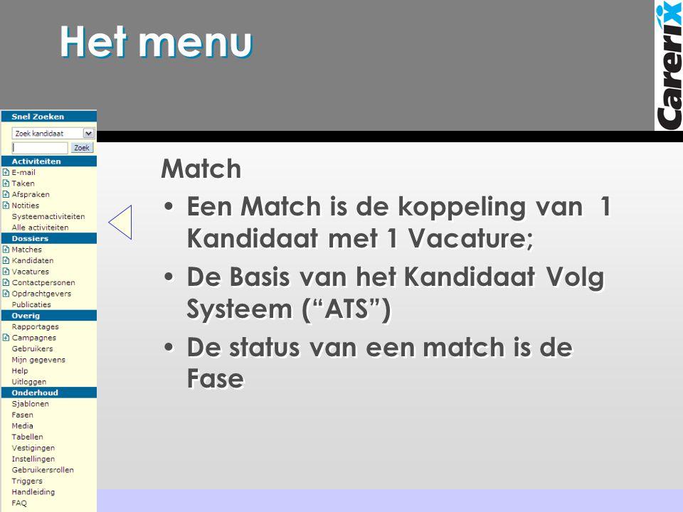 Het menu Match • Een Match is de koppeling van 1 Kandidaat met 1 Vacature; • De Basis van het Kandidaat Volg Systeem ( ATS ) • De status van een match is de Fase
