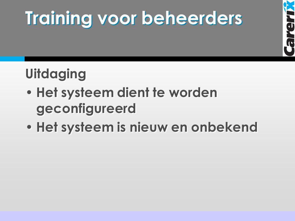 Training voor beheerders Uitdaging • Het systeem dient te worden geconfigureerd • Het systeem is nieuw en onbekend Uitdaging • Het systeem dient te worden geconfigureerd • Het systeem is nieuw en onbekend