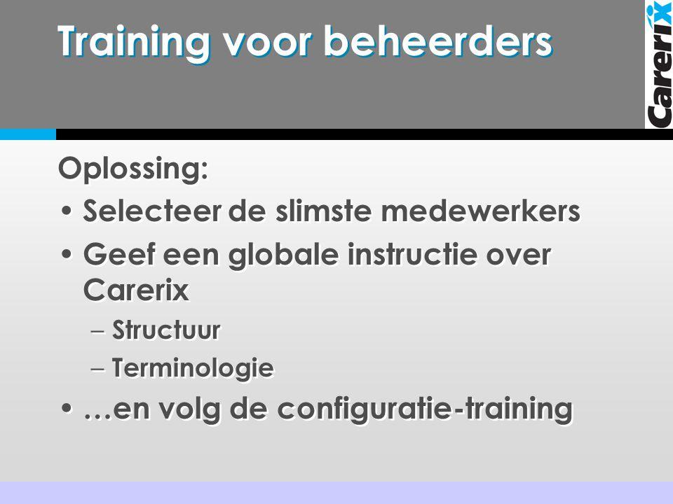 Training voor beheerders Oplossing: • Selecteer de slimste medewerkers • Geef een globale instructie over Carerix – Structuur – Terminologie • …en volg de configuratie-training Oplossing: • Selecteer de slimste medewerkers • Geef een globale instructie over Carerix – Structuur – Terminologie • …en volg de configuratie-training