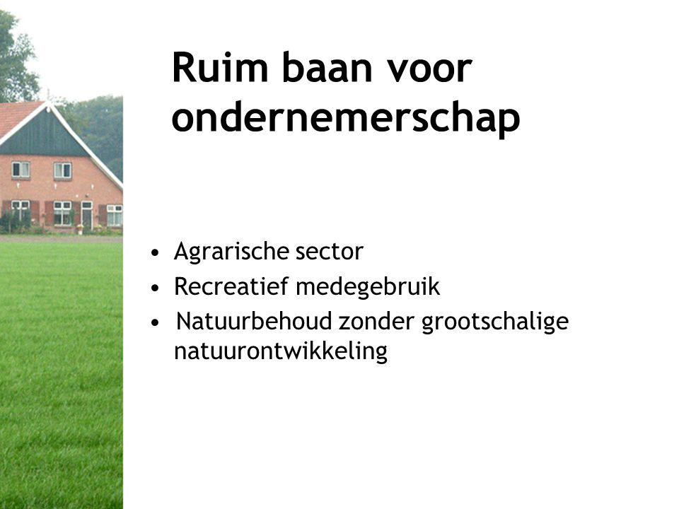 Ruim baan voor ondernemerschap •Agrarische sector •Recreatief medegebruik • Natuurbehoud zonder grootschalige natuurontwikkeling