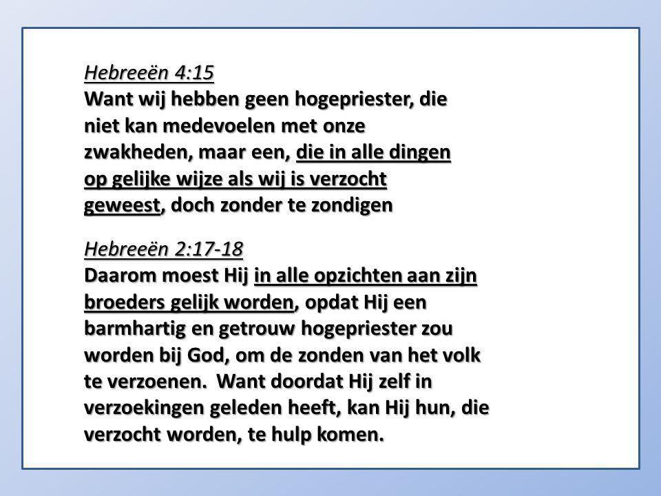 Hebreeën 4:15 Want wij hebben geen hogepriester, die niet kan medevoelen met onze zwakheden, maar een, die in alle dingen op gelijke wijze als wij is verzocht geweest, doch zonder te zondigen Hebreeën 2:17-18 Daarom moest Hij in alle opzichten aan zijn broeders gelijk worden, opdat Hij een barmhartig en getrouw hogepriester zou worden bij God, om de zonden van het volk te verzoenen.