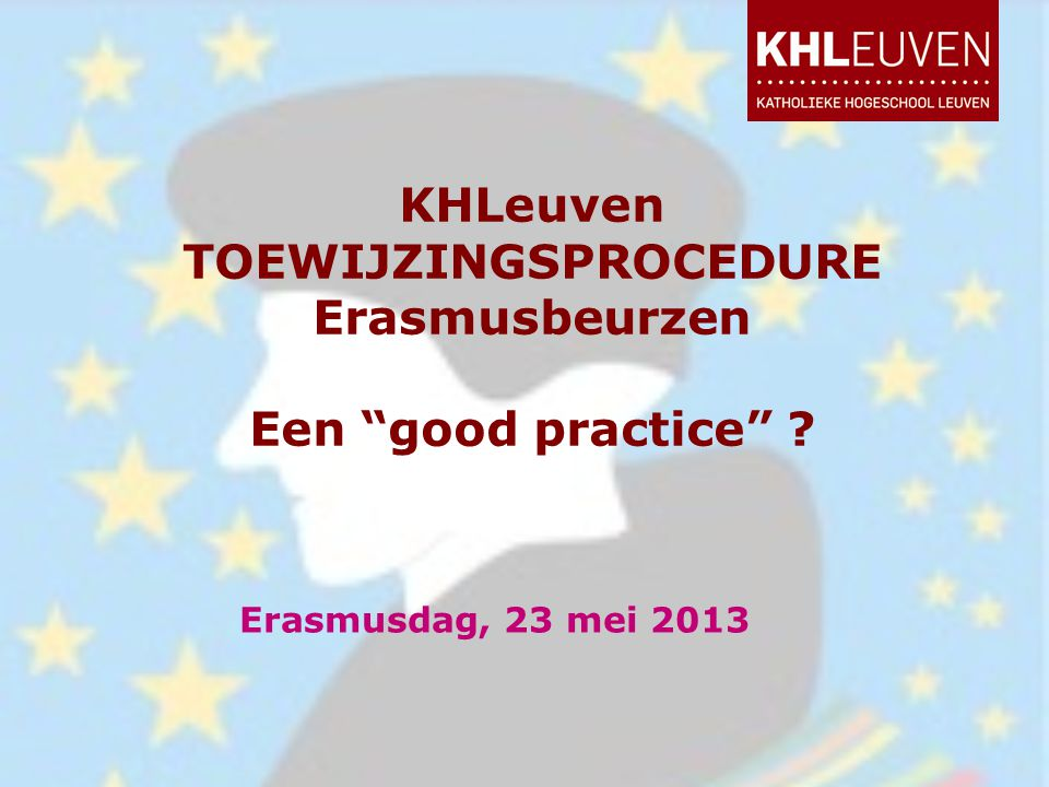 """KHLeuven TOEWIJZINGSPROCEDURE Erasmusbeurzen Een """"good practice"""" ? Erasmusdag, 23 mei 2013"""
