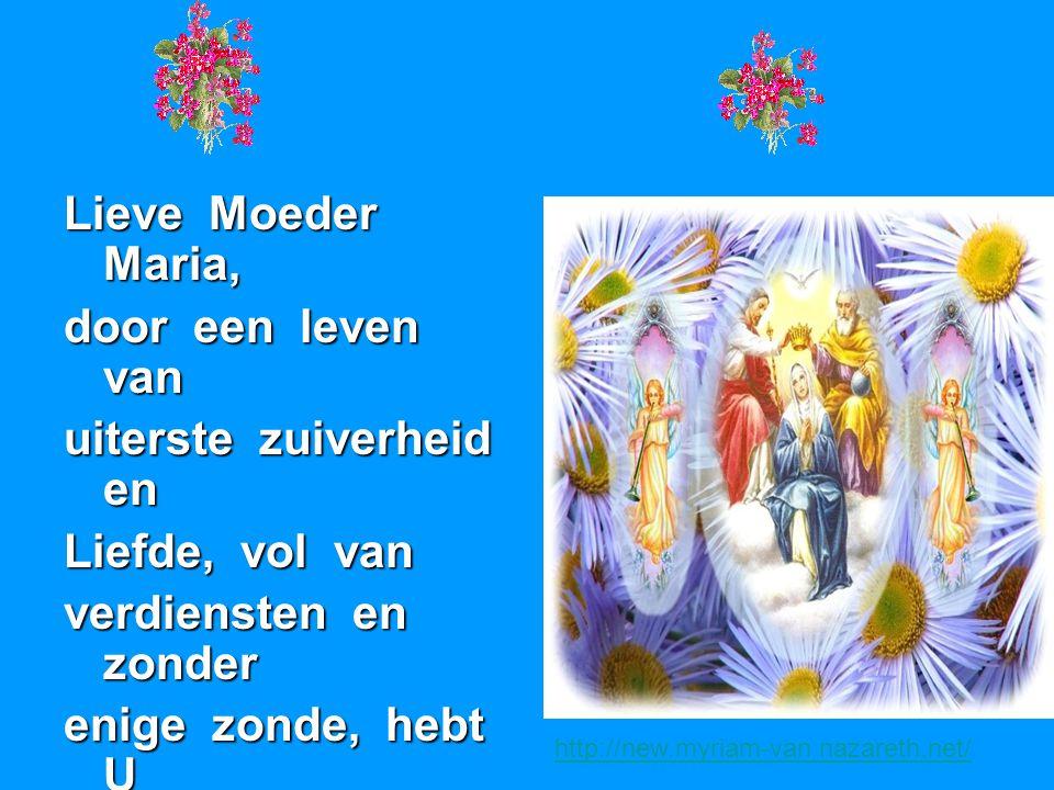 Lieve Moeder Maria, door een leven van uiterste zuiverheid en Liefde, vol van verdiensten en zonder enige zonde, hebt U alle mensenkinderen een voorbe