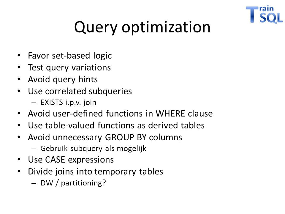 Query optimization • Favor set-based logic • Test query variations • Avoid query hints • Use correlated subqueries – EXISTS i.p.v. join • Avoid user-d