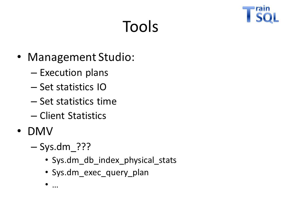 Tools • Management Studio: – Execution plans – Set statistics IO – Set statistics time – Client Statistics • DMV – Sys.dm_??? • Sys.dm_db_index_physic