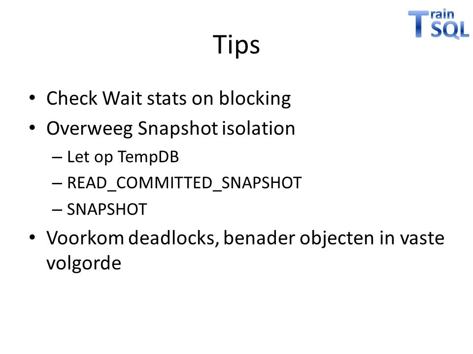 Tips • Check Wait stats on blocking • Overweeg Snapshot isolation – Let op TempDB – READ_COMMITTED_SNAPSHOT – SNAPSHOT • Voorkom deadlocks, benader ob