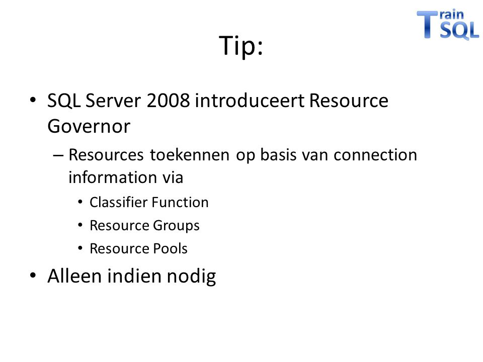 Tip: • SQL Server 2008 introduceert Resource Governor – Resources toekennen op basis van connection information via • Classifier Function • Resource G