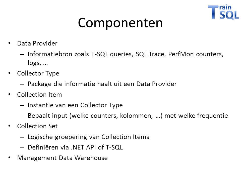 Componenten • Data Provider – Informatiebron zoals T-SQL queries, SQL Trace, PerfMon counters, logs, … • Collector Type – Package die informatie haalt uit een Data Provider • Collection Item – Instantie van een Collector Type – Bepaalt input (welke counters, kolommen, …) met welke frequentie • Collection Set – Logische groepering van Collection Items – Definiëren via.NET API of T-SQL • Management Data Warehouse