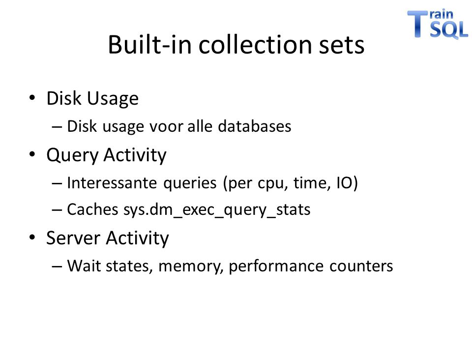Built-in collection sets • Disk Usage – Disk usage voor alle databases • Query Activity – Interessante queries (per cpu, time, IO) – Caches sys.dm_exe