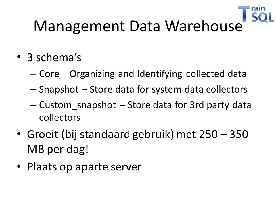Management Data Warehouse • 3 schema's – Core – Organizing and Identifying collected data – Snapshot – Store data for system data collectors – Custom_