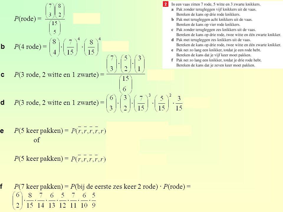 P(elk aantal ogen 4 keer) = ≈ 0,015 of P(elk aantal ogen 4 keer) = ≈ 0,015 P(zes keer 2, vier keer 3 en zes keer geen 2 en 3) = ≈ 0,025 of P(zes keer 2, vier keer 3 en zes keer geen 2 en 3) = ≈ 0,025 P(bij de tiende worp evenveel als bij de derde worp) = = 0,25 b c