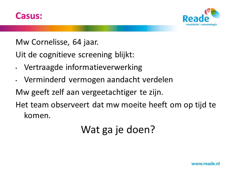 Casus: Mw Cornelisse, 64 jaar. Uit de cognitieve screening blijkt: • Vertraagde informatieverwerking • Verminderd vermogen aandacht verdelen Mw geeft