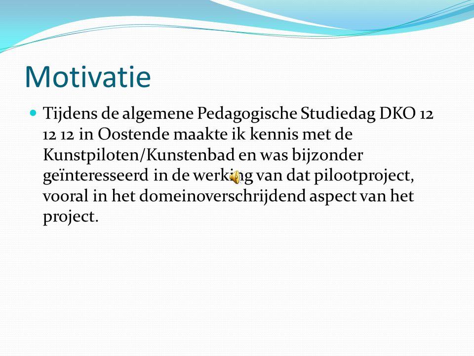 Motivatie  Tijdens de algemene Pedagogische Studiedag DKO 12 12 12 in Oostende maakte ik kennis met de Kunstpiloten/Kunstenbad en was bijzonder geïnteresseerd in de werking van dat pilootproject, vooral in het domeinoverschrijdend aspect van het project.