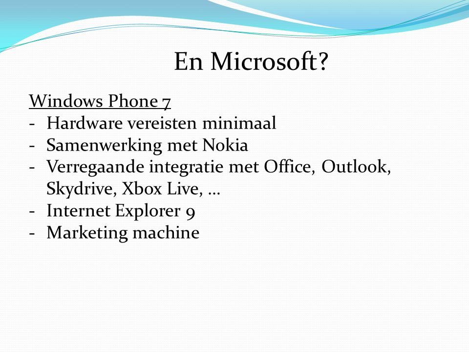 En Microsoft? Windows Phone 7 -Hardware vereisten minimaal -Samenwerking met Nokia -Verregaande integratie met Office, Outlook, Skydrive, Xbox Live, …