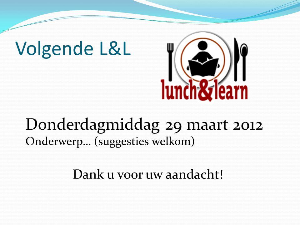 Volgende L&L Donderdagmiddag 29 maart 2012 Onderwerp… (suggesties welkom) Dank u voor uw aandacht!