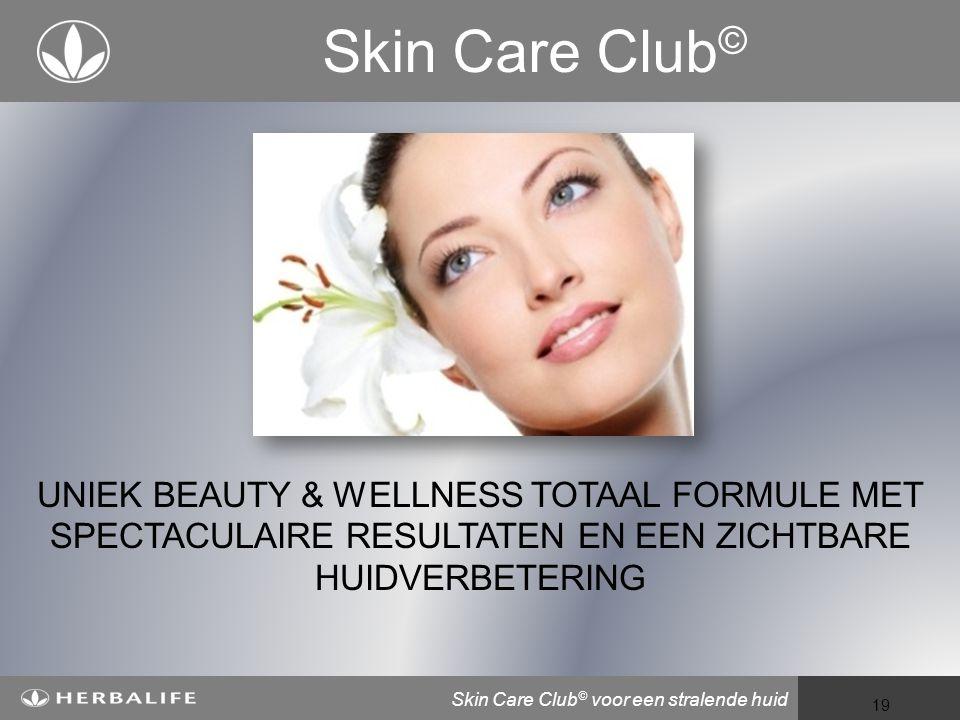 Voeding voor een beter leven 19 Skin Care Club © voor een stralende huid Skin Care Club © UNIEK BEAUTY & WELLNESS TOTAAL FORMULE MET SPECTACULAIRE RESULTATEN EN EEN ZICHTBARE HUIDVERBETERING