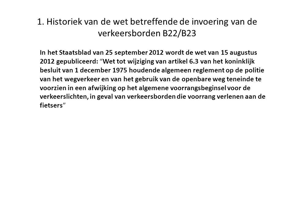 1. Historiek van de wet betreffende de invoering van de verkeersborden B22/B23 In het Staatsblad van 25 september 2012 wordt de wet van 15 augustus 20