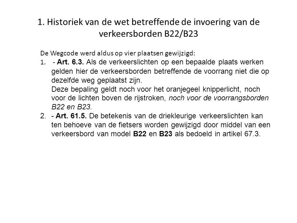 1. Historiek van de wet betreffende de invoering van de verkeersborden B22/B23 De Wegcode werd aldus op vier plaatsen gewijzigd: 1. - Art. 6.3. Als de