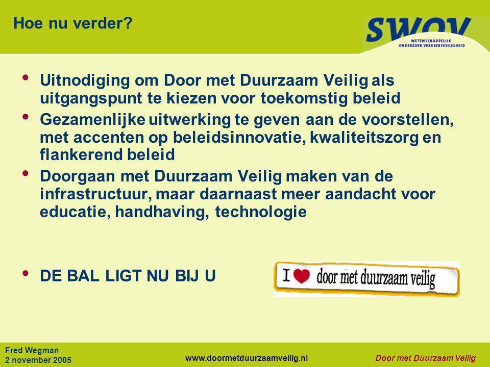 www.doormetduurzaamveilig.nlDoor met Duurzaam Veilig Fred Wegman 2 november 2005 Hoe nu verder? • Uitnodiging om Door met Duurzaam Veilig als uitgangs