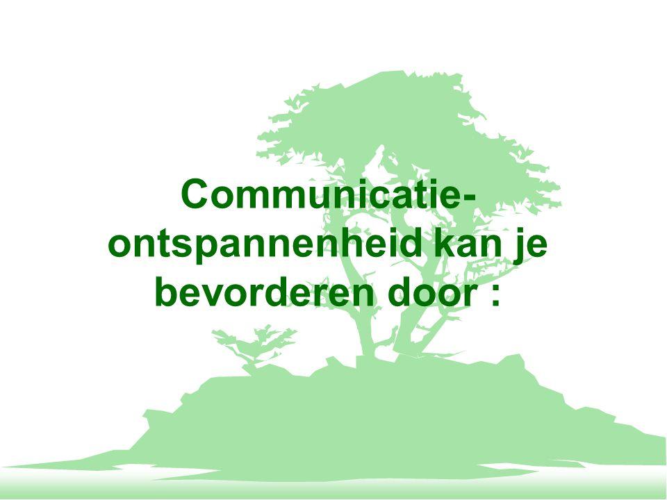 Communicatie- ontspannenheid kan je bevorderen door :